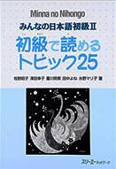 みんなの日本語初級II・初級で読めるトピック25 = Minna no nihongo shokyū ni shokyū de yomeru topic 25